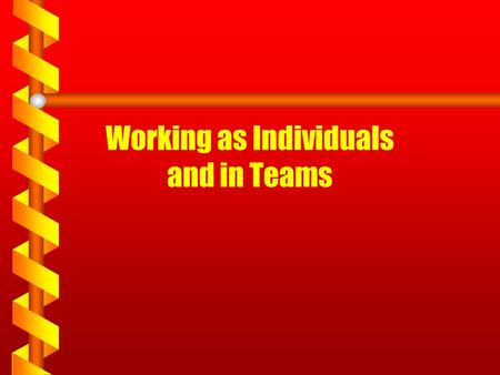 Working as Individuals and in Teams. Work as Individuals & Teams Individual 1.Specific role or task 2.Solely responsible for work 3. Purpose, tasks given.