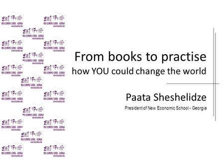 From books to practise how YOU could change the world Paata Sheshelidze President of New Economic School - Georgia.