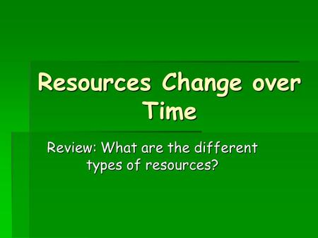 Resources Change over Time Review: What are the different types of resources?