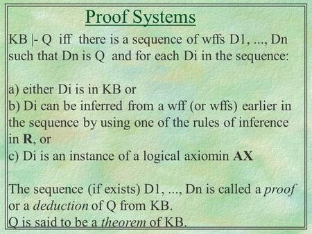 Proof Systems KB |- Q iff there is a sequence of wffs D1,..., Dn such that Dn is Q and for each Di in the sequence: a) either Di is in KB or b) Di can.