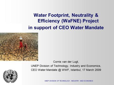 UNEP DIVISION OF TECHNOLOGY, INDUSTRY AND ECONOMICS Water Footprint, Neutrality & Efficiency (WaFNE) Project in support of CEO Water Mandate Cornis van.