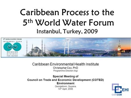 Caribbean Process to the 5 th World Water Forum Instanbul, Turkey, 2009 Caribbean Environmental Health Institute Christopher Cox, PhD Programme Director.
