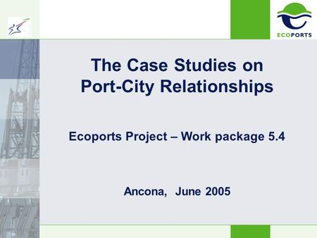 The Case Studies on Port-City Relationships Ancona, June 2005 Ecoports Project – Work package 5.4.