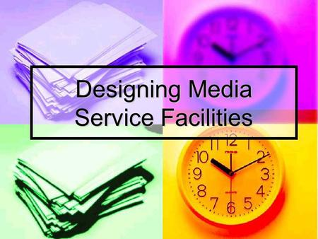 Designing Media Service Facilities. Objectives: After the presentation, you should have some general ideas about the following items or concepts:  Role.