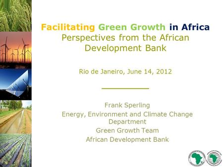 Facilitating Green Growth in Africa Perspectives from the African Development Bank Rio de Janeiro, June 14, 2012 ______ Frank Sperling Energy, Environment.
