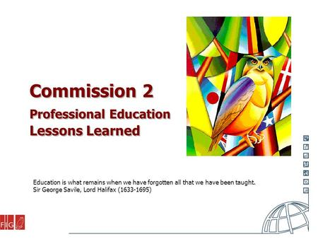 Commission 2 Professional Education Lessons Learned Education is what remains when we have forgotten all that we have been taught. Sir George Savile, Lord.