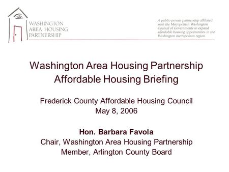 Washington Area Housing Partnership Affordable Housing Briefing Frederick County Affordable Housing Council May 8, 2006 Hon. Barbara Favola Chair, Washington.