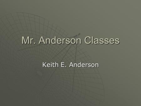 Mr. Anderson Classes Keith E. Anderson. This semester classes are:  Drafting 1, 2, 3  Intro to welding  Building trades 1, 2, 3, 4  Finishing trades.