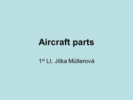 Aircraft parts 1 st Lt. Jitka Müllerová. 21.9.20151st Lt. Jitka Müllerová2 Aircraft parts Outline What is it an aircraft? Basic sorting Types of aircraft.