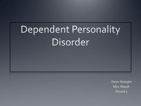 Dependent Personality Disorder Individuals have needs to be taken care of and leads to a desire of clinging behavior and fears of being separated.