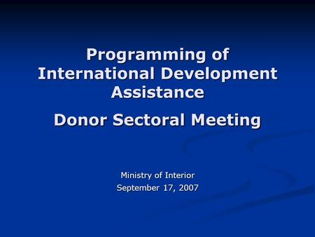 Programming of International Development Assistance Donor Sectoral Meeting Ministry of Interior September 17, 2007.