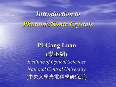 Introduction to Photonic/Sonic Crystals Pi-Gang Luan ( 欒丕綱 ) Institute of Optical Sciences National Central University ( 中央大學光電科學研究所 )