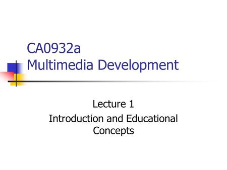 CA0932a Multimedia Development Lecture 1 Introduction and Educational Concepts.