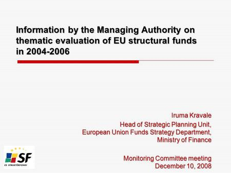Information by the Managing Authority on thematic evaluation of EU structural funds in 2004-2006 Iruma Kravale Head of Strategic Planning Unit, European.