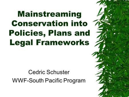 Mainstreaming Conservation into Policies, Plans and Legal Frameworks Cedric Schuster WWF-South Pacific Program.