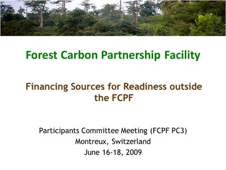 Forest Carbon Partnership Facility Participants Committee Meeting (FCPF PC3) Montreux, Switzerland June 16-18, 2009 Financing Sources for Readiness outside.