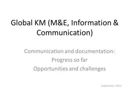 Global KM (M&E, Information & Communication) Communication and documentation: Progress so far Opportunities and challenges September 2012.
