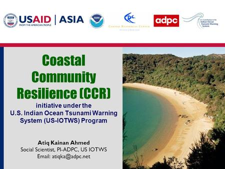 Coastal Community Resilience (CCR) initiative under the U.S. Indian Ocean Tsunami Warning System (US-IOTWS) Program Atiq Kainan Ahmed Social Scientist,