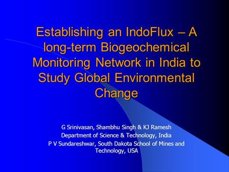 Establishing an IndoFlux – A long-term Biogeochemical Monitoring Network in India to Study Global Environmental Change G Srinivasan, Shambhu Singh & KJ.