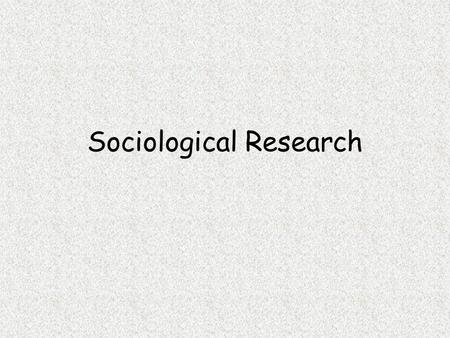 Sociological Research. 1. Why is sociological research so important? It is how sociologists obtain their knowledge of human behaviour It allows sociologists.