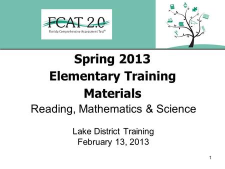 1 Spring 2013 Elementary Training Materials Reading, Mathematics & Science Lake District Training February 13, 2013.