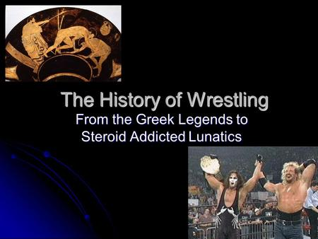The History of Wrestling From the Greek Legends to Steroid Addicted Lunatics.