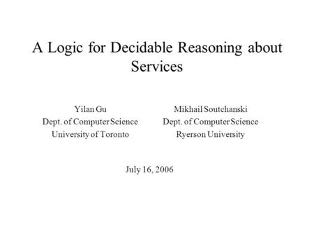A Logic for Decidable Reasoning about Services Yilan Gu Dept. of Computer Science University of Toronto Mikhail Soutchanski Dept. of Computer Science Ryerson.