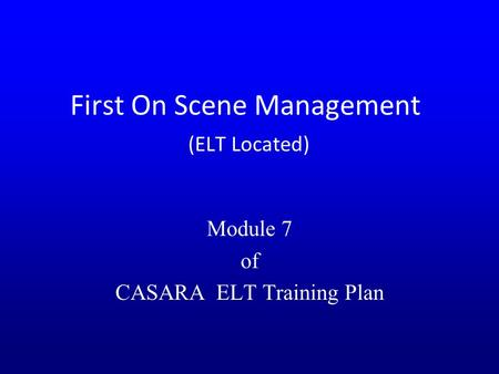 First On Scene Management (ELT Located) Module 7 of CASARA ELT Training Plan.