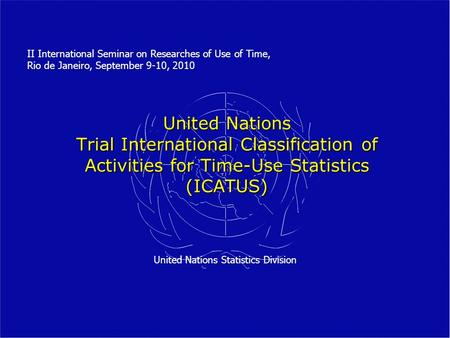 United Nations Trial International Classification of Activities for Time-Use Statistics (ICATUS) United Nations Statistics Division II International Seminar.