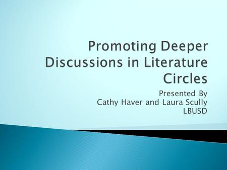 Presented By Cathy Haver and Laura Scully LBUSD.  to engage in focused literature discussions  to gain a deeper understanding of the text through discussion.