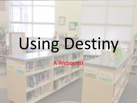Using Destiny A Webquest. Your job is this: Each slide will ask you to find something and add it to the slide.