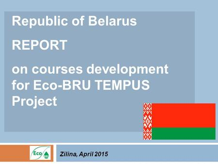 Republic of Belarus REPORT on courses development for Eco-BRU TEMPUS Project Zilina, April 2015.