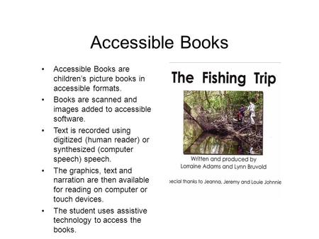 Accessible Books Accessible Books are children's picture books in accessible formats. Books are scanned and images added to accessible software. Text is.