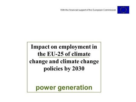 With the financial support of the European Commission Impact on employment in the EU-25 of climate change and climate change policies by 2030 power generation.
