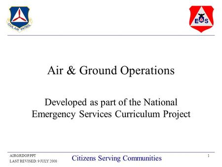 1AIRGRDOP.PPT LAST REVISED: 9 JULY 2008 Citizens Serving Communities Air & Ground Operations Developed as part of the National Emergency Services Curriculum.