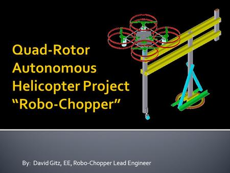 By: David Gitz, EE, Robo-Chopper Lead Engineer.  System Description  Capabilities and Applications  Development Progress  Request.