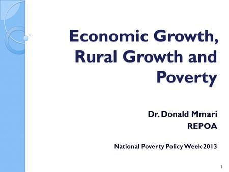 Economic Growth, Rural Growth and Poverty Dr. Donald Mmari REPOA National Poverty Policy Week 2013 1.