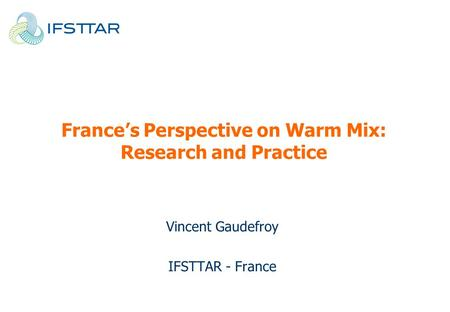 France's Perspective on Warm Mix: Research and Practice Vincent Gaudefroy IFSTTAR - France.