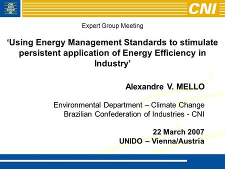 Expert Group Meeting 'Using Energy Management Standards to stimulate persistent application of Energy Efficiency in Industry' Alexandre V. MELLO Environmental.