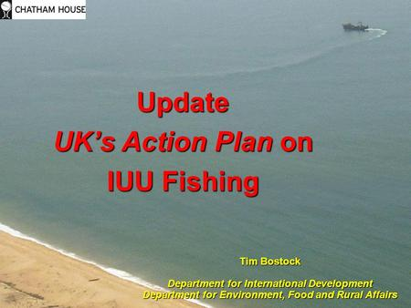 Update UK's Action Plan on IUU Fishing Tim Bostock Department for International Development Department for Environment, Food and Rural Affairs.