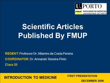 INTRODUCTION TO MEDICINE Scientific Articles Published By FMUP FIRST PRESENTATION DECEMBER 2006 REGENT: Professor Dr. Altamiro da Costa Pereira COORDINATOR: