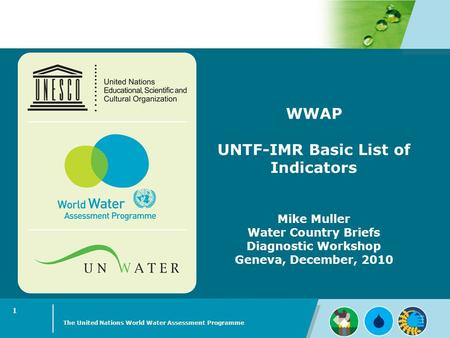 WWAP UNTF-IMR Basic List of Indicators Mike Muller Water Country Briefs Diagnostic Workshop Geneva, December, 2010 The United Nations World Water Assessment.