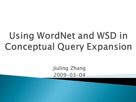 Jiuling Zhang 2009-03-04.  Why perform query expansion?  WordNet based Word Sense Disambiguation WordNet Word Sense Disambiguation  Conceptual Query.