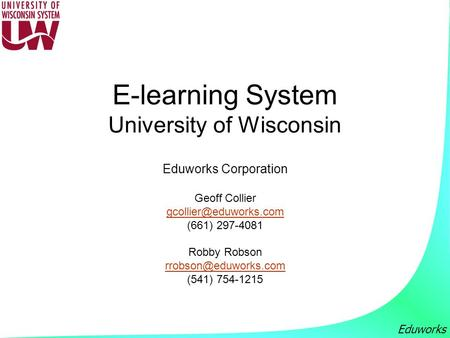Eduworks E-learning System University of Wisconsin Eduworks Corporation Geoff Collier (661) 297-4081 Robby Robson