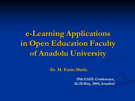 E-Learning Applications in Open Education Faculty of Anadolu University Dr. M. Emin Mutlu 19th EADL Conference, 26-28 May, 2004, Istanbul.