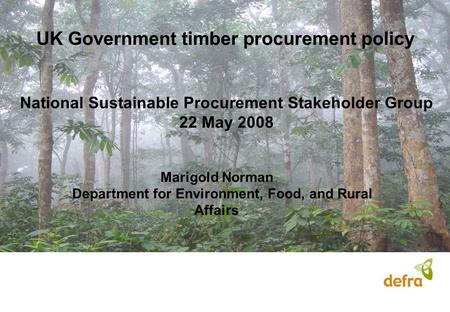 UK Government timber procurement policy Marigold Norman Department for Environment, Food, and Rural Affairs National Sustainable Procurement Stakeholder.