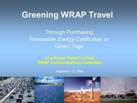 Greening WRAP Travel Through Purchasing Renewable Energy Certificates or Green Tags Lisa Riener Tribal Co-Chair WRAP Communications Committee September.