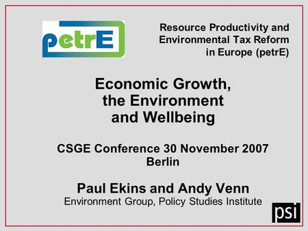 Resource Productivity and Environmental Tax Reform in Europe (petrE) Economic Growth, the Environment and Wellbeing CSGE Conference 30 November 2007 Berlin.