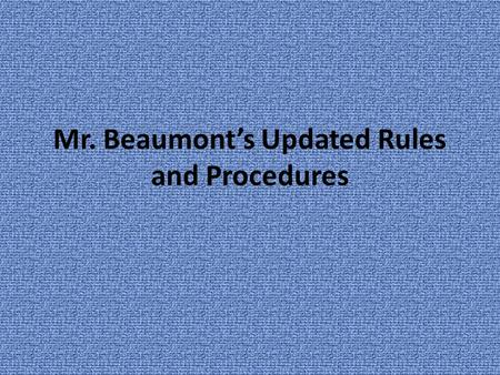 Mr. Beaumont's Updated Rules and Procedures. Why Rules 1.Rules are expectations of appropriate behavior. 2.Because I care about each of YOU, I will not.
