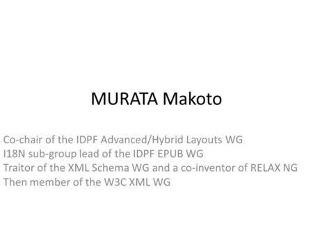 MURATA Makoto Co-chair of the IDPF Advanced/Hybrid Layouts WG I18N sub-group lead of the IDPF EPUB WG Traitor of the XML Schema WG and a co-inventor of.
